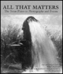 All That Matters: The Texas Plains in Photographs and Poems - Walter McDonald, Janet M. Neugebauer