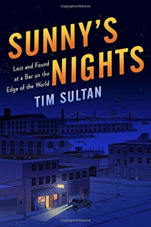 Sunny's Nights: Lost and Found at a Bar on the Edge of the World - Tim Sultan