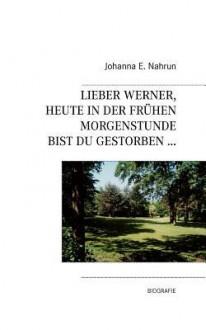 Lieber Werner, Heute in Der Frhen Morgenstunde Bist Du Gestorben.. - Johanna E. Nahrun