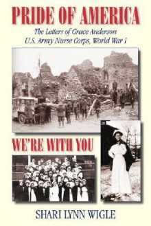 Pride of America, We're With You: The Letters of Grace Anderson U.S. Army Nurse Corps, World War I (American Voices Series) - Shari Lynn Wigle, Grace Anderson