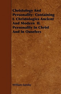 Christology and Personality- Containing I. Christologies Ancient and Modern II. Personality in Christ and in Ouselves - William Sanday