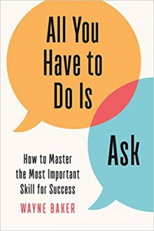 All You Have to Do Is Ask: How to Master the Most Important Skill for Success - Wayne Baker