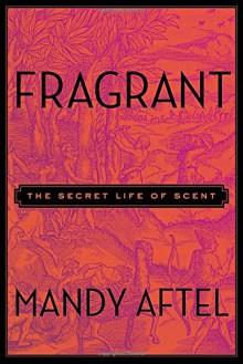 Fragrant: The Secret Life of Scent - Mandy Aftel