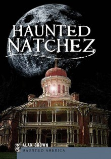 Haunted Natchez (MS) (Haunted America) - Alan Brown