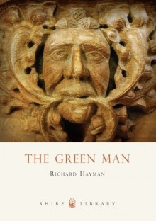 The Green Man: Cathedral carved heads from the twelfth to the sixteenth centuries - Richard Hayman