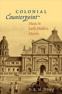 Colonial Counterpoint: Music in Early Modern Manila - D.R.M. Irving