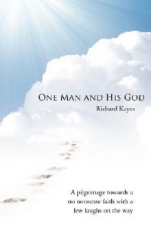 One Man and His God: A Pilgrimage Towards a No Nonsense Faith with a Few Laughs on the Way - Richard Kayes
