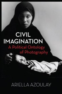 Civil Imagination: A Political Ontology of Photography - Ariella Azoulay