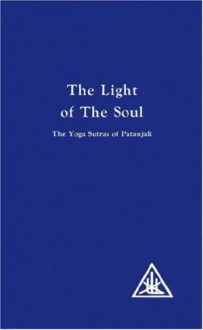 The Light Of The Soul, Its Science And Effects: The Yoga Sutras Of Patanjali With Commentary By Alice A. Bailey - Alice A. Bailey