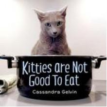 Kitties are Not Good to Eat - Cassandra Gelvin