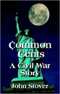 Common Cents: A Civil War Story - John H. Stover