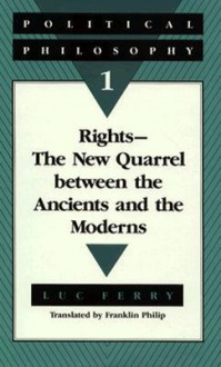 Political Philosophy 1: Rights--The New Quarrel between the Ancients and the Moderns - Luc Ferry, Franklin Philip