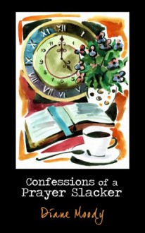 Confessions of a Prayer Slacker - Diane Moody