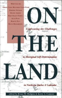 On the Land: Confronting the Challenges to Aboriginal Self-Determination - Bruce W. Hodgins, Kerry A Cannon