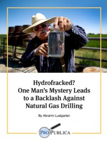 Hydrofracked? One Man's Mystery Leads to a Backlash Against Natural Gas Drilling - Abrahm Lustgarten