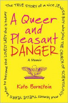 A Queer and Pleasant Danger: The True Story of a Nice Jewish Boy Who Joins the Church of Scientology and Leaves Twelve Years Later to Become the Lovely Lady She Is Today -