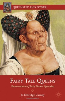 Fairy Tale Queens: Representations of Early Modern Queenship (Queenship and Power) - Jo Eldridge Carney