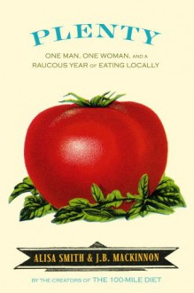 Plenty: One Man, One Woman, and a Raucous Year of Eating Locally - Alisa Smith, J.B. MacKinnon