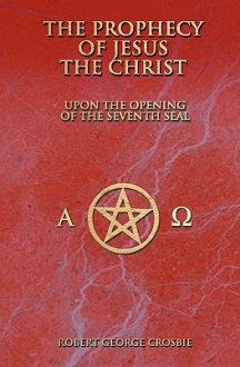 The Prophecy of Jesus the Christ: Upon the Opening of the Seventh Seal - Robert George Crosbie