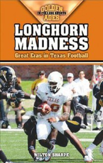Longhorn Madness: Great Eras in Texas Football (Golden Ages of College Sports) (Golden Ages of College Sports) - Wilton Sharpe