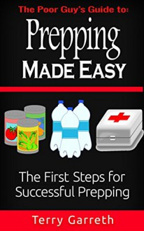 Prepping Made Easy: The First Steps For Successful Prepping - Terry Garreth