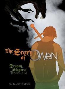 Story of Owen: Dragon Slayer of Trondheim - E.K. Johnston