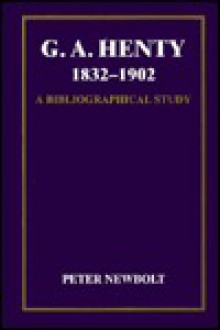 G.A. Henty, 1832-1902: A Bibliographical Study of His British Editions, with Short Accounts of His Publishers, Illustrators and Designers, an - Peter Newbolt
