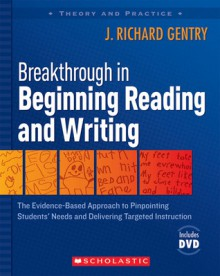 Breakthrough in Beginning Reading and Writing: The Evidence-Based Approach to Pinpointing Students' Needs and Delivering Targeted Instruction - J. Richard Gentry