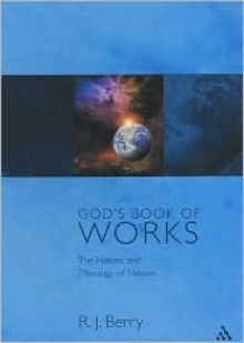God's Book of Works: The Theology of Nature and Natural Theology - R.J. Berry