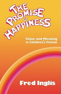 The Promise of Happiness: Value and Meaning in Children's Fiction - Fred Inglis