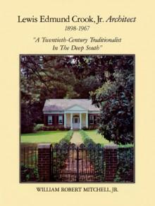 Lewis Edmund Crook Jr., Architect, 1898-1967: A Twentieth-Century Traditionalist in the Deep South - William R. Mitchell