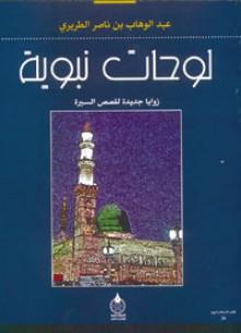 لوحات نبوية: زوايا جديدة لقصص السيرة - عبد الوهاب الطريري