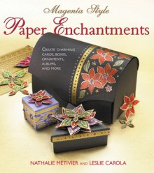 Magenta Style Paper Enchantments: Create Charming Cards, Boxes, Ornaments, Albums, and More - Nathalie Metivier, Leslie Conron Carola