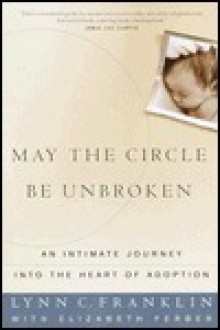 May the Circle Be Unbroken: An Intimate Journey into the Heart of Adoption - Lynn Franklin