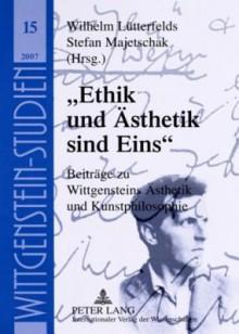 Ethik Und Aesthetik Sind Eins: Beitraege Zu Wittgensteins Aesthetik Und Kunstphilosophie - Wilhelm Luetterfelds