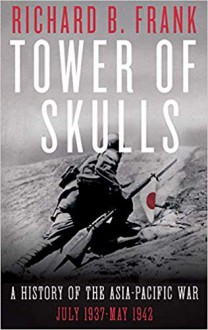 Tower of Skulls: A History of the Asia-Pacific War, Volume I: July 1937-May 1942 - Richard B. Frank