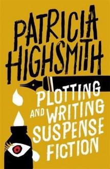 Plotting and Writing Suspense Fiction - Patricia Highsmith