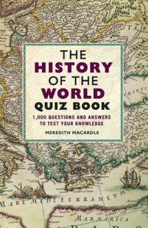 The History of the World Quiz Book: 1,000 Questions and Answers to Test Your Knowledge - Meredith MacArdle