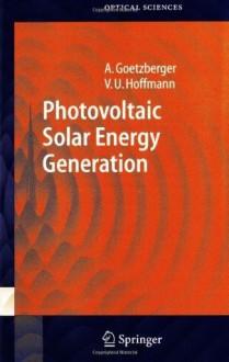 Photovoltaic Solar Energy Generation (Springer Series in Optical Sciences) - Adolf Goetzberger, Volker Uwe Hoffmann