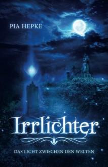 Irrlichter: Das Licht zwischen den Welten (German Edition) - Pia Hepke