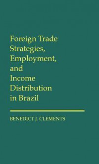 Foreign Trade Strategies, Employment, and Income Distribution in Brazil - Benedict J. Clements