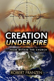 Creation Under Fire from Within the Church - Robert E. Franzen B. Th.