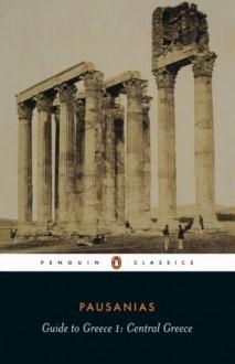 Guide to Greece: Central Greece: Central Greece v. 1 (Classics) - Pausanias, Peter Levi, Jeffery Lacey, John Newberry