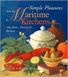 Simple Pleasures from Our Maritime Kitchens: Anecdotes, History, and Recipes - Julie V. Watson