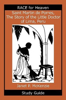 Saint Martin de Porres, the Story of the Little Doctor of Lima, Peru Study Guide - Janet P. McKenzie