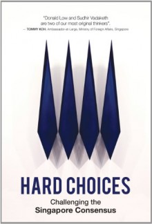 Hard Choices: Challenging the Singapore Consensus - Sudhir Thomas Vadaketh, Donald Low