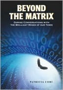 Beyond the Matrix: Daring Conversations with the Brilliant Minds of Our Time - Patricia Cori
