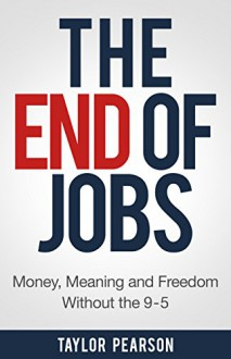 The End of Jobs: Money, Meaning and Freedom Without the 9-to-5 - Taylor Pearson