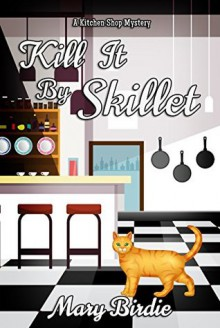 Kill It By Skillet: A Kitchen Shop Mystery - Mary Birdie
