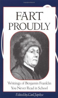 Fart Proudly: Writings of Benjamin Franklin You Never Read in School - Benjamin Franklin, Carl Japikse